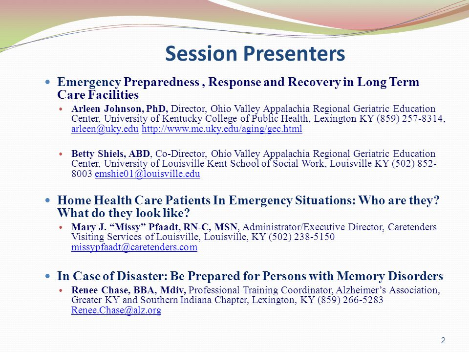 Session Presenters Emergency Preparedness, Response and Recovery in Long Term Care Facilities Arleen Johnson, PhD, Director, Ohio Valley Appalachia Regional Geriatric Education Center, University of Kentucky College of Public Health, Lexington KY (859) 257-8314, arleen@uky.edu http://www.mc.uky.edu/aging/gec.html arleen@uky.eduhttp://www.mc.uky.edu/aging/gec.html Betty Shiels, ABD, Co-Director, Ohio Valley Appalachia Regional Geriatric Education Center, University of Louisville Kent School of Social Work, Louisville KY (502) 852- 8003 emshie01@louisville.eduemshie01@louisville.edu Home Health Care Patients In Emergency Situations: Who are they.