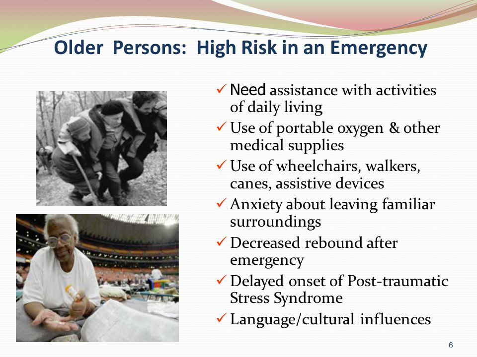 Older Persons: High Risk in an Emergency 6 Need assistance with activities of daily living Use of portable oxygen & other medical supplies Use of wheelchairs, walkers, canes, assistive devices Anxiety about leaving familiar surroundings Decreased rebound after emergency Delayed onset of Post-traumatic Stress Syndrome Language/cultural influences
