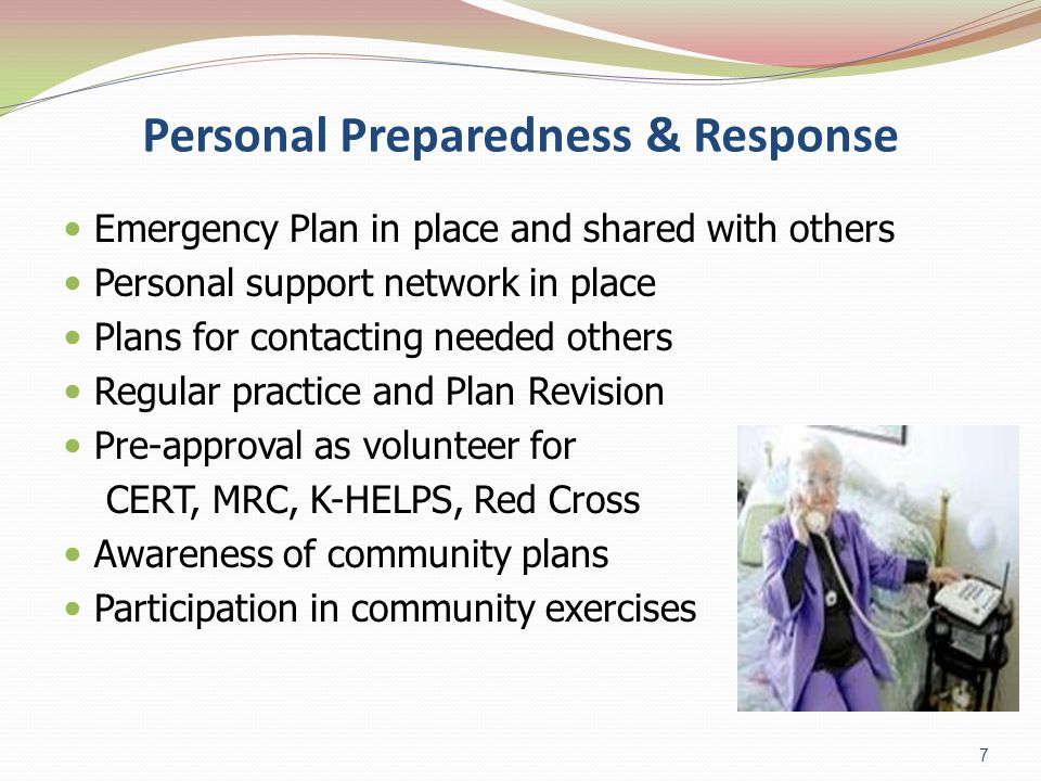 Personal Preparedness & Response Emergency Plan in place and shared with others Personal support network in place Plans for contacting needed others Regular practice and Plan Revision Pre-approval as volunteer for CERT, MRC, K-HELPS, Red Cross Awareness of community plans Participation in community exercises 7