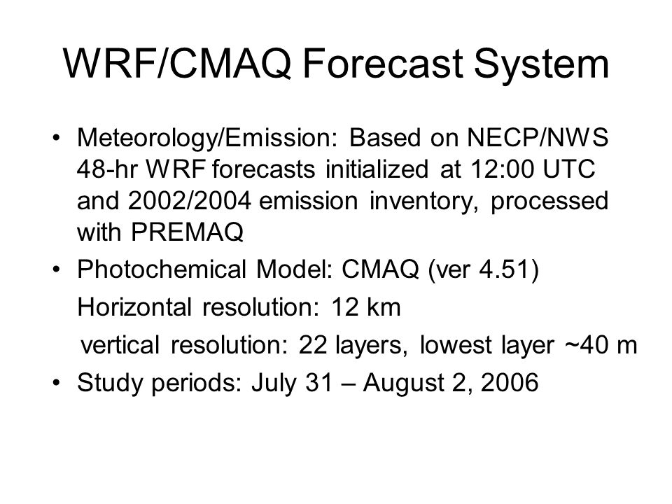 WRF/CMAQ Forecast System Meteorology/Emission: Based on NECP/NWS 48-hr WRF forecasts initialized at 12:00 UTC and 2002/2004 emission inventory, processed with PREMAQ Photochemical Model: CMAQ (ver 4.51) Horizontal resolution: 12 km vertical resolution: 22 layers, lowest layer ~40 m Study periods: July 31 – August 2, 2006