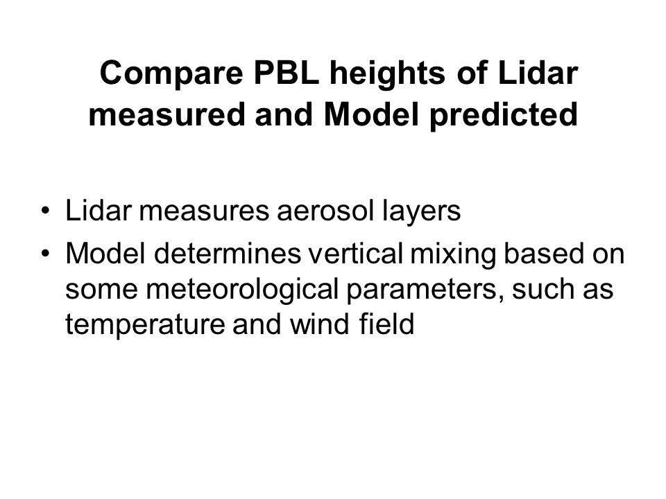 Compare PBL heights of Lidar measured and Model predicted Lidar measures aerosol layers Model determines vertical mixing based on some meteorological parameters, such as temperature and wind field