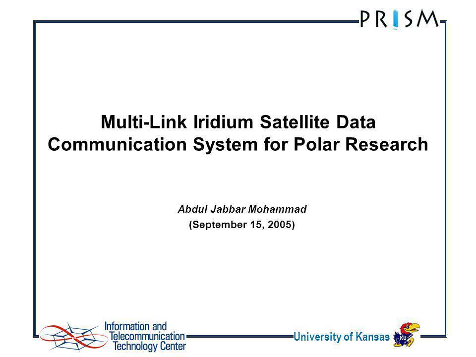 University of Kansas Multi-Link Iridium Satellite Data Communication System for Polar Research Abdul Jabbar Mohammad (September 15, 2005)