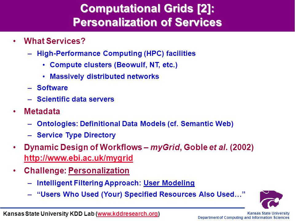 Kansas State University Department of Computing and Information Sciences Kansas State University KDD Lab (www.kddresearch.org)www.kddresearch.org Computational Grids [1]: High-Performance Distributed Computing What is The Grid.