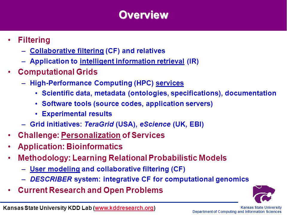Kansas State University Department of Computing and Information Sciences Kansas State University KDD Lab (www.kddresearch.org)www.kddresearch.org Overview Filtering –Collaborative filtering (CF) and relatives –Application to intelligent information retrieval (IR) Computational Grids –High-Performance Computing (HPC) services Scientific data, metadata (ontologies, specifications), documentation Software tools (source codes, application servers) Experimental results –Grid initiatives: TeraGrid (USA), eScience (UK, EBI) Challenge: Personalization of Services Application: Bioinformatics Methodology: Learning Relational Probabilistic Models –User modeling and collaborative filtering (CF) –DESCRIBER system: integrative CF for computational genomics Current Research and Open Problems