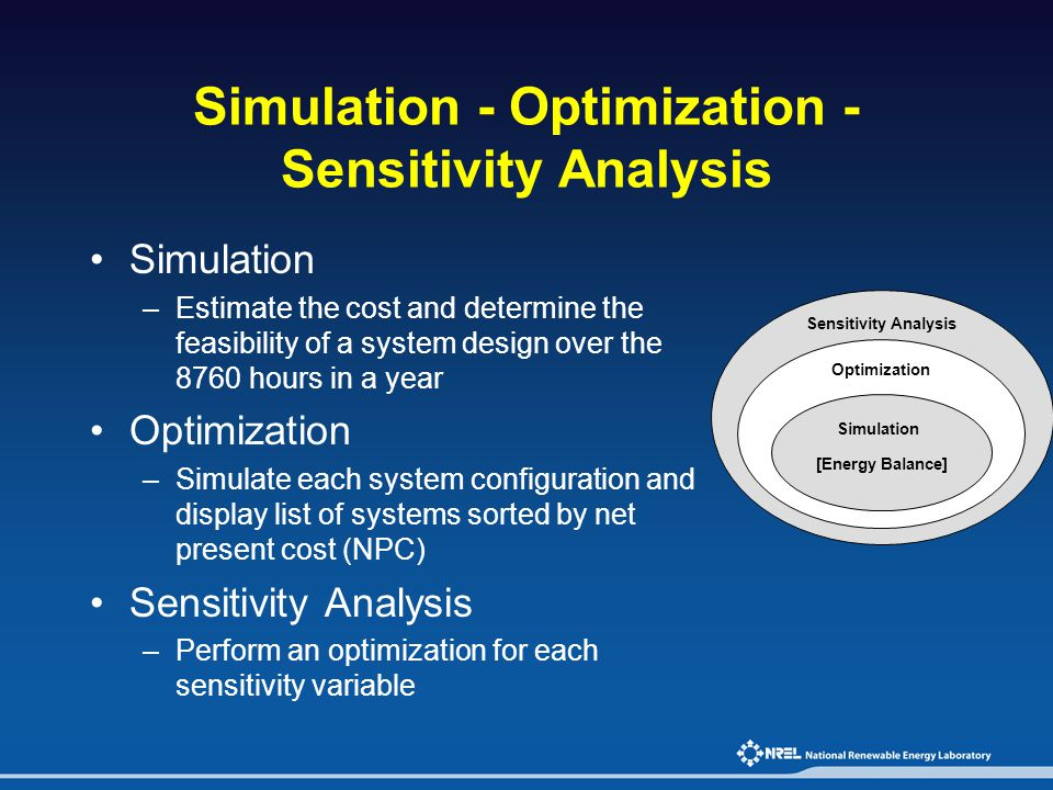 Simulation - Optimization - Sensitivity Analysis Simulation –Estimate the cost and determine the feasibility of a system design over the 8760 hours in