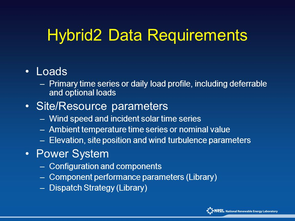 Hybrid2 Data Requirements Loads –Primary time series or daily load profile, including deferrable and optional loads Site/Resource parameters –Wind spe