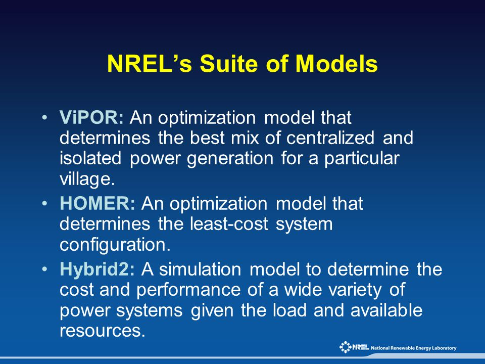 NREL's Suite of Models ViPOR: An optimization model that determines the best mix of centralized and isolated power generation for a particular village