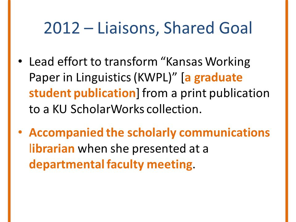 2012 – Liaisons, Shared Goal Lead effort to transform Kansas Working Paper in Linguistics (KWPL) [a graduate student publication] from a print publication to a KU ScholarWorks collection.