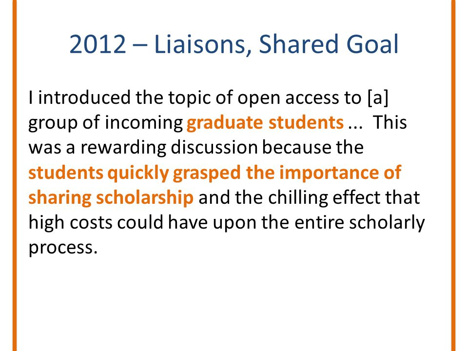 2012 – Liaisons, Shared Goal I introduced the topic of open access to [a] group of incoming graduate students...