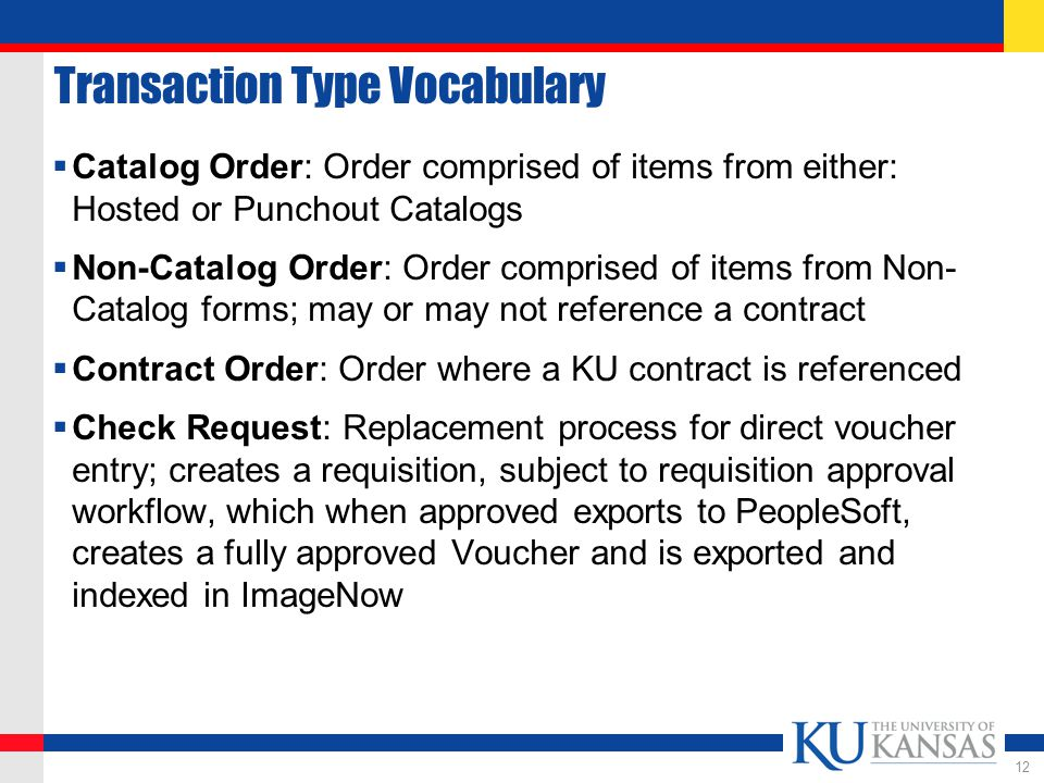 Transaction Type Vocabulary  Catalog Order: Order comprised of items from either: Hosted or Punchout Catalogs  Non-Catalog Order: Order comprised of items from Non- Catalog forms; may or may not reference a contract  Contract Order: Order where a KU contract is referenced  Check Request: Replacement process for direct voucher entry; creates a requisition, subject to requisition approval workflow, which when approved exports to PeopleSoft, creates a fully approved Voucher and is exported and indexed in ImageNow 12