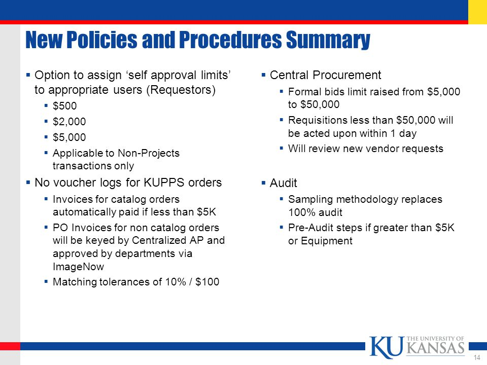 New Policies and Procedures Summary  Option to assign 'self approval limits' to appropriate users (Requestors)  $500  $2,000  $5,000  Applicable to Non-Projects transactions only  No voucher logs for KUPPS orders  Invoices for catalog orders automatically paid if less than $5K  PO Invoices for non catalog orders will be keyed by Centralized AP and approved by departments via ImageNow  Matching tolerances of 10% / $100  Central Procurement  Formal bids limit raised from $5,000 to $50,000  Requisitions less than $50,000 will be acted upon within 1 day  Will review new vendor requests  Audit  Sampling methodology replaces 100% audit  Pre-Audit steps if greater than $5K or Equipment 14