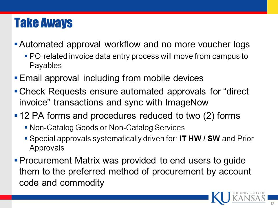 Take Aways  Automated approval workflow and no more voucher logs  PO-related invoice data entry process will move from campus to Payables  Email approval including from mobile devices  Check Requests ensure automated approvals for direct invoice transactions and sync with ImageNow  12 PA forms and procedures reduced to two (2) forms  Non-Catalog Goods or Non-Catalog Services  Special approvals systematically driven for: IT HW / SW and Prior Approvals  Procurement Matrix was provided to end users to guide them to the preferred method of procurement by account code and commodity 18