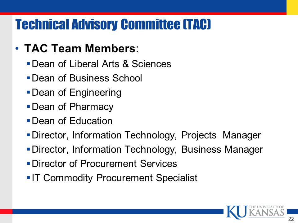 Technical Advisory Committee (TAC) TAC Team Members:  Dean of Liberal Arts & Sciences  Dean of Business School  Dean of Engineering  Dean of Pharmacy  Dean of Education  Director, Information Technology, Projects Manager  Director, Information Technology, Business Manager  Director of Procurement Services  IT Commodity Procurement Specialist 22