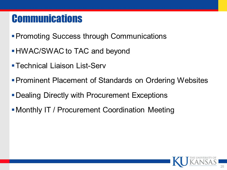 Communications  Promoting Success through Communications  HWAC/SWAC to TAC and beyond  Technical Liaison List-Serv  Prominent Placement of Standards on Ordering Websites  Dealing Directly with Procurement Exceptions  Monthly IT / Procurement Coordination Meeting 28