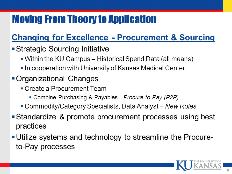 Moving From Theory to Application Changing for Excellence - Procurement & Sourcing  Strategic Sourcing Initiative  Within the KU Campus – Historical Spend Data (all means)  In cooperation with University of Kansas Medical Center  Organizational Changes  Create a Procurement Team  Combine Purchasing & Payables - Procure-to-Pay (P2P)  Commodity/Category Specialists, Data Analyst – New Roles  Standardize & promote procurement processes using best practices  Utilize systems and technology to streamline the Procure- to-Pay processes 8