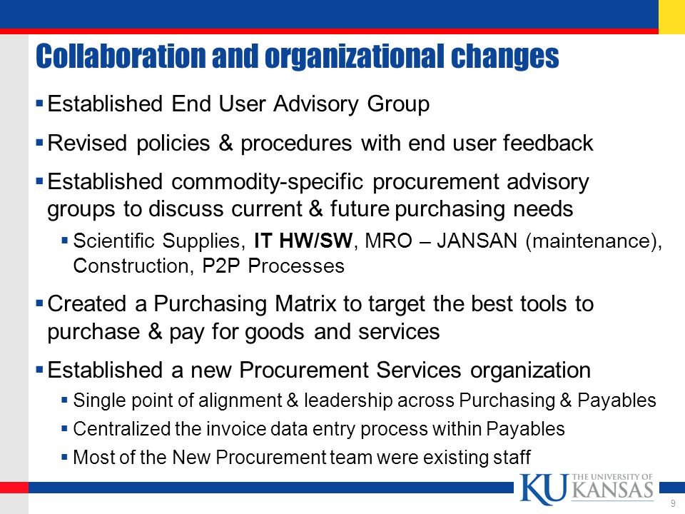 Collaboration and organizational changes  Established End User Advisory Group  Revised policies & procedures with end user feedback  Established commodity-specific procurement advisory groups to discuss current & future purchasing needs  Scientific Supplies, IT HW/SW, MRO – JANSAN (maintenance), Construction, P2P Processes  Created a Purchasing Matrix to target the best tools to purchase & pay for goods and services  Established a new Procurement Services organization  Single point of alignment & leadership across Purchasing & Payables  Centralized the invoice data entry process within Payables  Most of the New Procurement team were existing staff 9