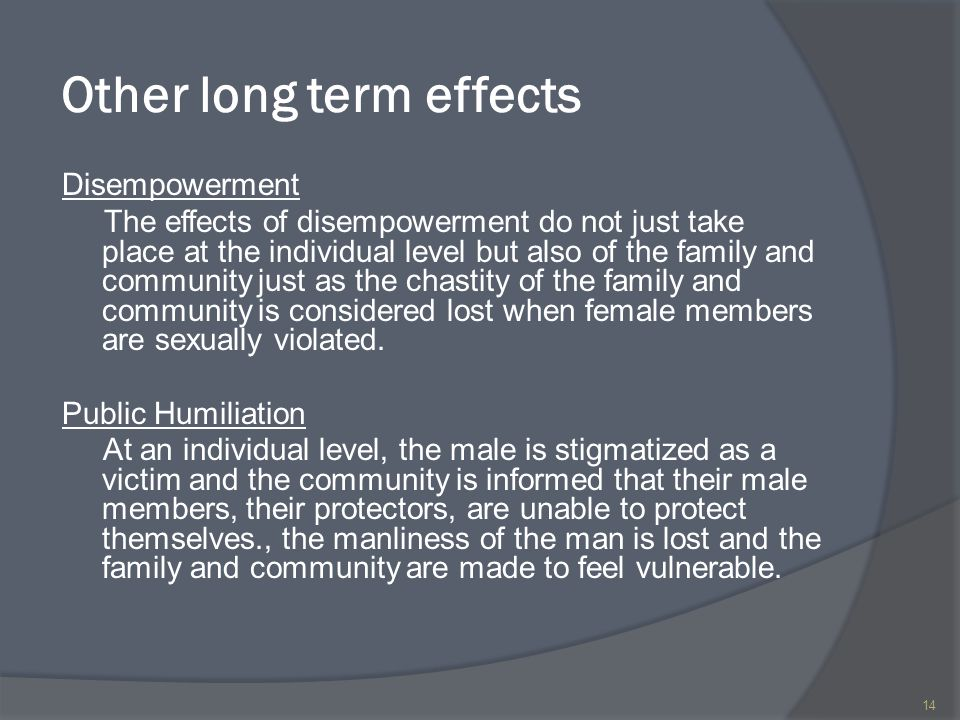 Other long term effects Disempowerment The effects of disempowerment do not just take place at the individual level but also of the family and community just as the chastity of the family and community is considered lost when female members are sexually violated.