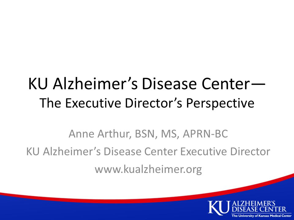 KU Alzheimer's Disease Center— The Executive Director's Perspective Anne Arthur, BSN, MS, APRN-BC KU Alzheimer's Disease Center Executive Director www.kualzheimer.org