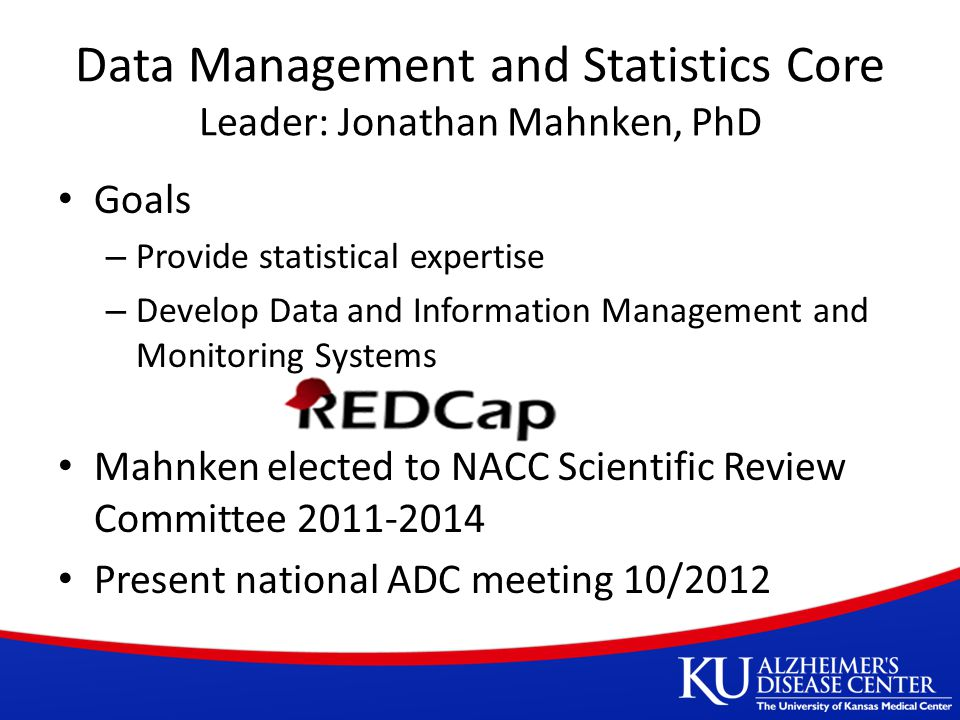 Data Management and Statistics Core Leader: Jonathan Mahnken, PhD Goals – Provide statistical expertise – Develop Data and Information Management and Monitoring Systems Mahnken elected to NACC Scientific Review Committee 2011-2014 Present national ADC meeting 10/2012