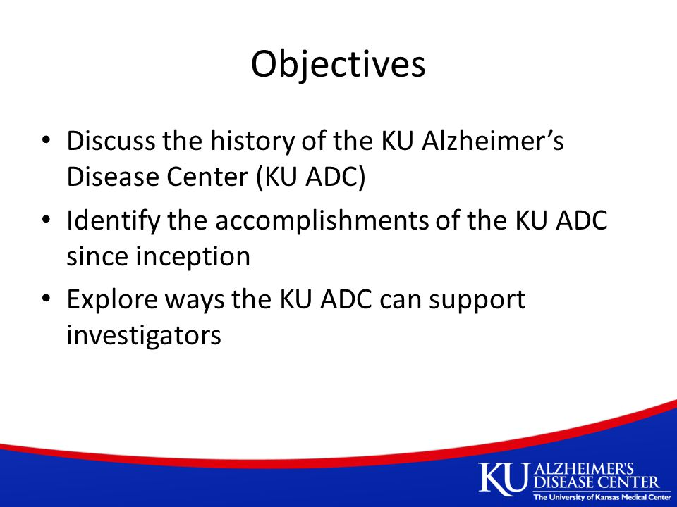 Objectives Discuss the history of the KU Alzheimer's Disease Center (KU ADC) Identify the accomplishments of the KU ADC since inception Explore ways the KU ADC can support investigators