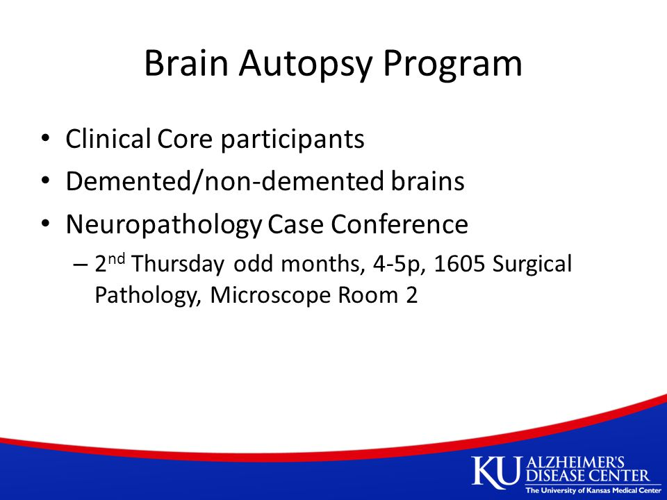 Brain Autopsy Program Clinical Core participants Demented/non-demented brains Neuropathology Case Conference – 2 nd Thursday odd months, 4-5p, 1605 Surgical Pathology, Microscope Room 2