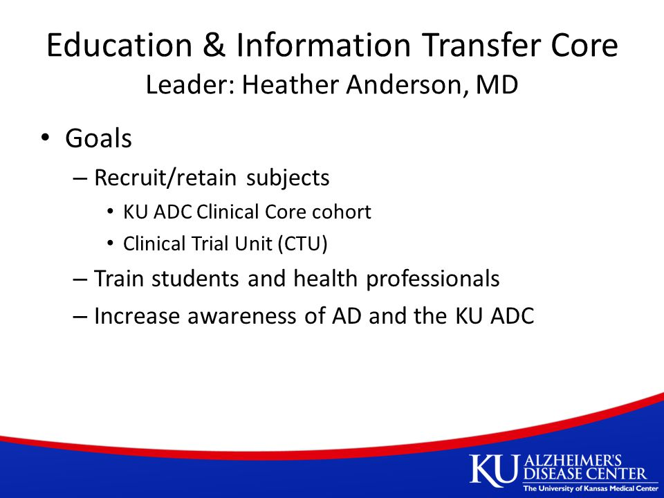Education & Information Transfer Core Leader: Heather Anderson, MD Goals – Recruit/retain subjects KU ADC Clinical Core cohort Clinical Trial Unit (CTU) – Train students and health professionals – Increase awareness of AD and the KU ADC