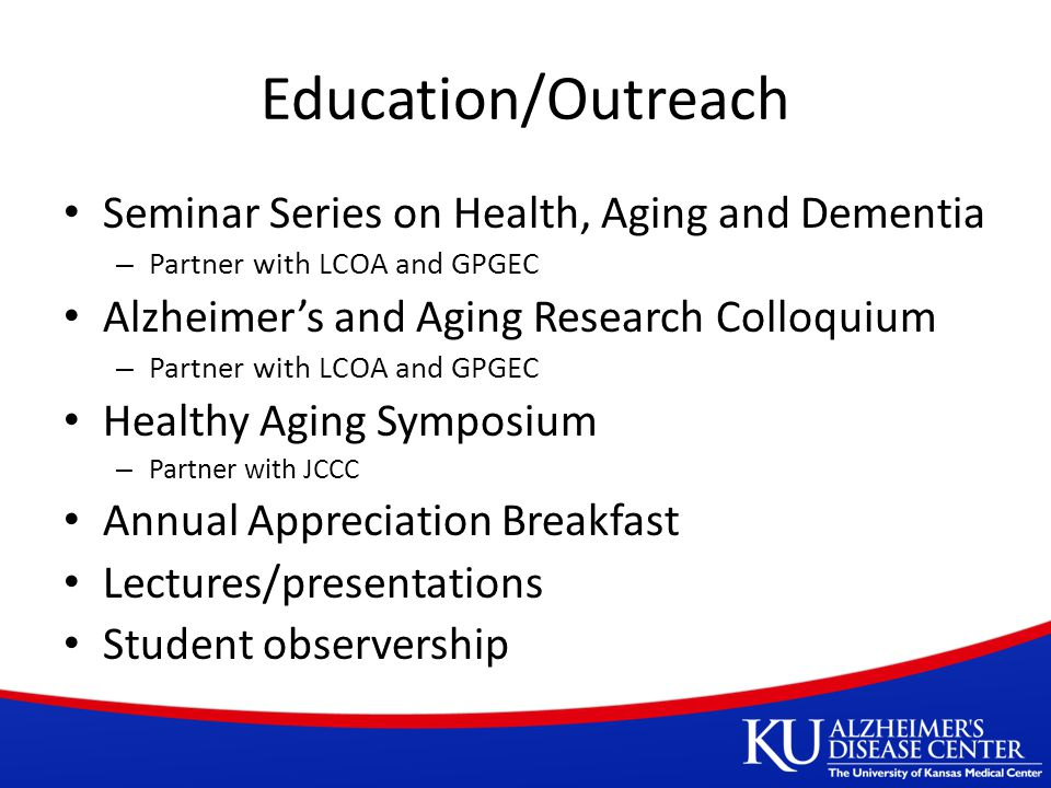 Education/Outreach Seminar Series on Health, Aging and Dementia – Partner with LCOA and GPGEC Alzheimer's and Aging Research Colloquium – Partner with LCOA and GPGEC Healthy Aging Symposium – Partner with JCCC Annual Appreciation Breakfast Lectures/presentations Student observership