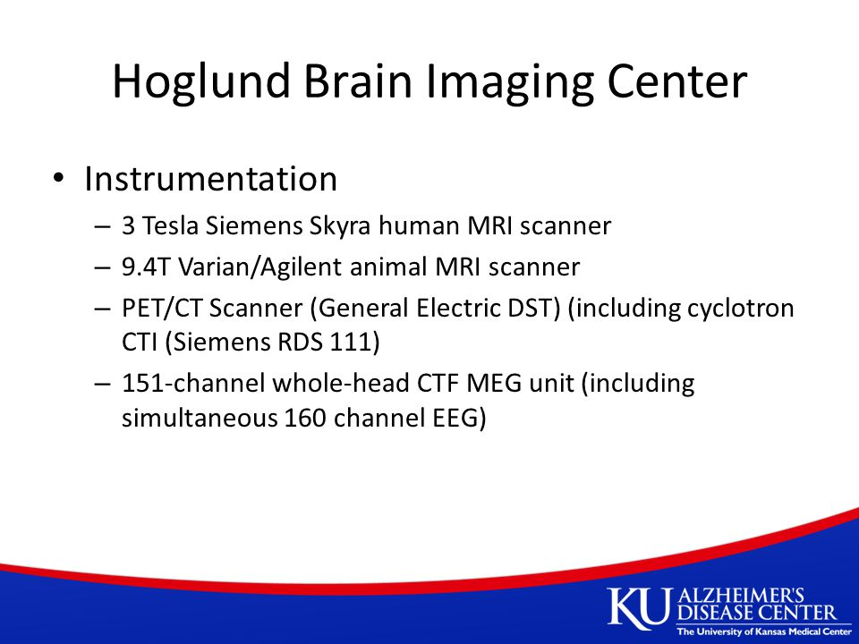 Hoglund Brain Imaging Center Instrumentation – 3 Tesla Siemens Skyra human MRI scanner – 9.4T Varian/Agilent animal MRI scanner – PET/CT Scanner (General Electric DST) (including cyclotron CTI (Siemens RDS 111) – 151-channel whole-head CTF MEG unit (including simultaneous 160 channel EEG)