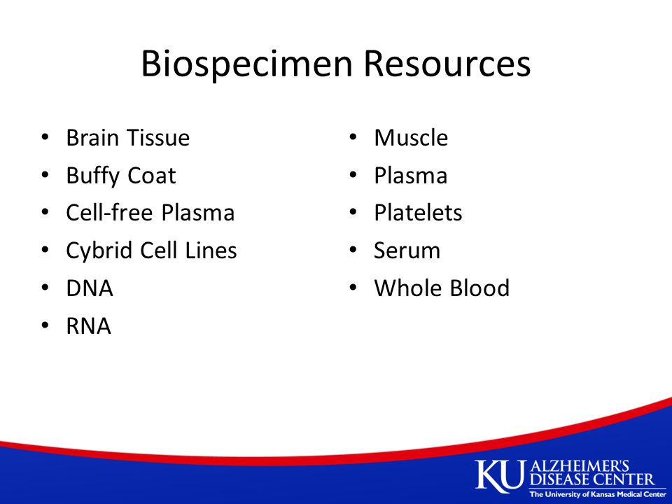Biospecimen Resources Brain Tissue Buffy Coat Cell-free Plasma Cybrid Cell Lines DNA RNA Muscle Plasma Platelets Serum Whole Blood