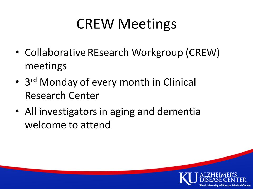 CREW Meetings Collaborative REsearch Workgroup (CREW) meetings 3 rd Monday of every month in Clinical Research Center All investigators in aging and dementia welcome to attend