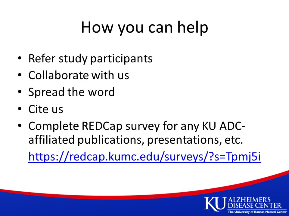How you can help Refer study participants Collaborate with us Spread the word Cite us Complete REDCap survey for any KU ADC- affiliated publications, presentations, etc.