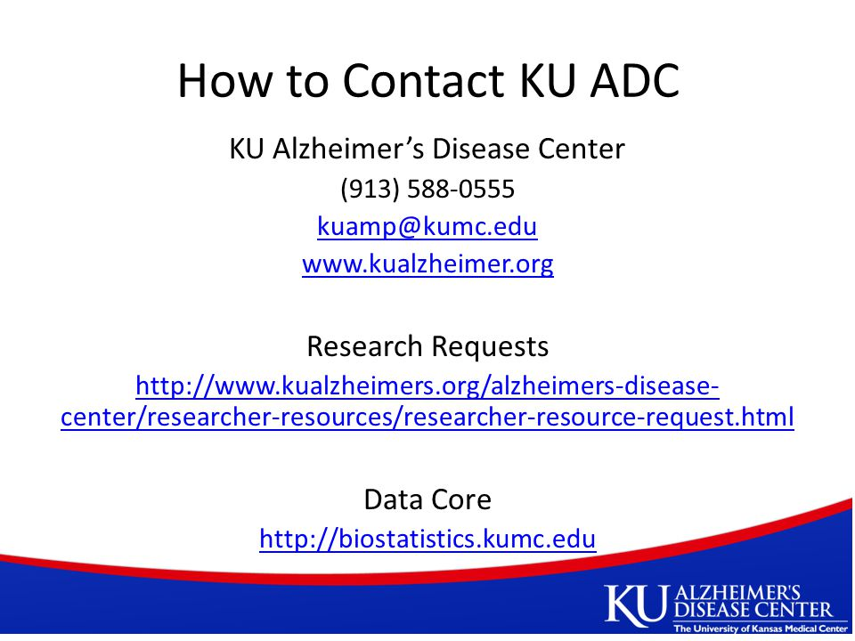 How to Contact KU ADC KU Alzheimer's Disease Center (913) 588-0555 kuamp@kumc.edu www.kualzheimer.org Research Requests http://www.kualzheimers.org/alzheimers-disease- center/researcher-resources/researcher-resource-request.html Data Core http://biostatistics.kumc.edu
