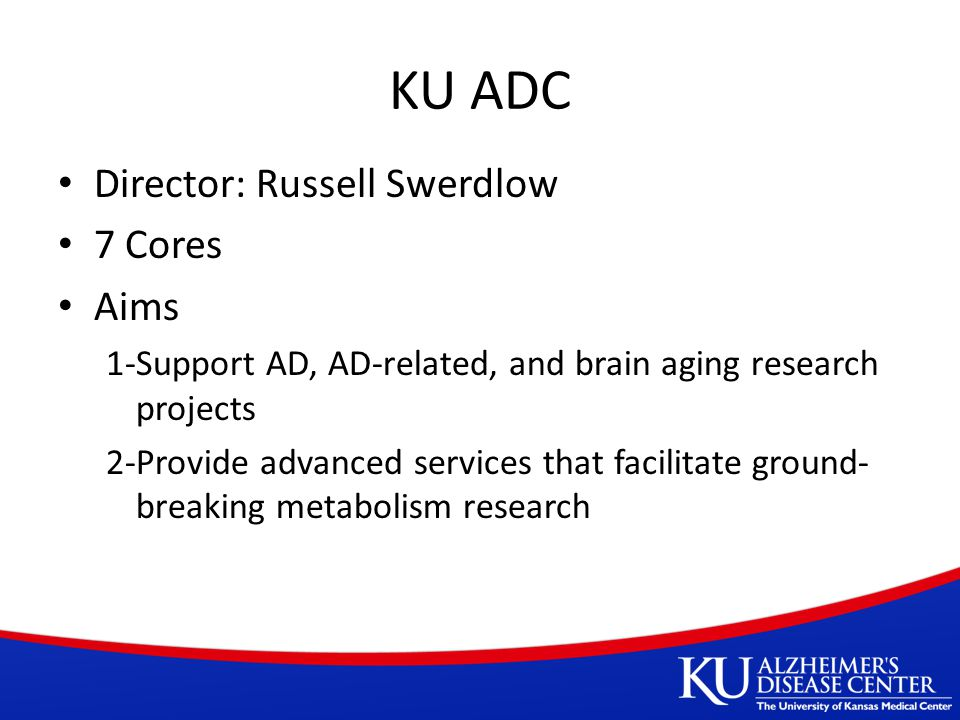 KU ADC Director: Russell Swerdlow 7 Cores Aims 1-Support AD, AD-related, and brain aging research projects 2-Provide advanced services that facilitate ground- breaking metabolism research