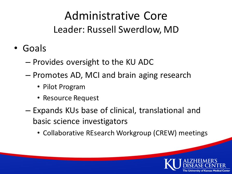 Administrative Core Leader: Russell Swerdlow, MD Goals – Provides oversight to the KU ADC – Promotes AD, MCI and brain aging research Pilot Program Resource Request – Expands KUs base of clinical, translational and basic science investigators Collaborative REsearch Workgroup (CREW) meetings