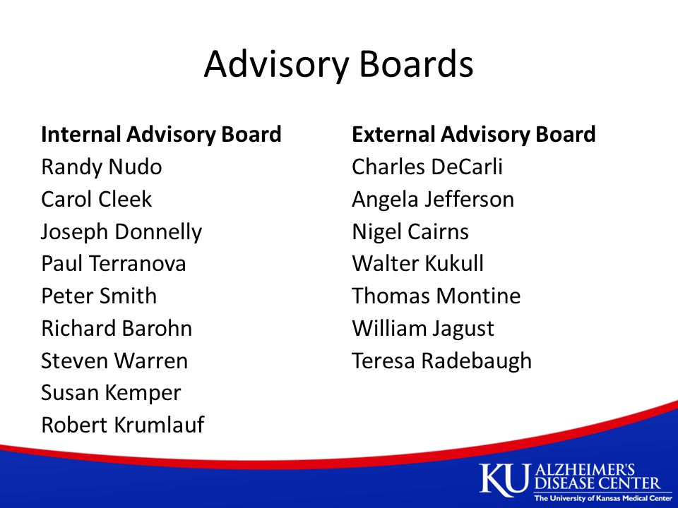 Advisory Boards Internal Advisory Board Randy Nudo Carol Cleek Joseph Donnelly Paul Terranova Peter Smith Richard Barohn Steven Warren Susan Kemper Robert Krumlauf External Advisory Board Charles DeCarli Angela Jefferson Nigel Cairns Walter Kukull Thomas Montine William Jagust Teresa Radebaugh