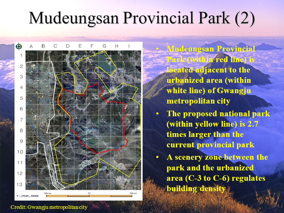 Mudeungsan Provincial Park (2) Mudeungsan Provincial Park (within red line) is located adjacent to the urbanized area (within white line) of Gwangju metropolitan city The proposed national park (within yellow line) is 2.7 times larger than the current provincial park A scenery zone between the park and the urbanized area (C-3 to C-6) regulates building density Credit: Gwangju metropolitan city