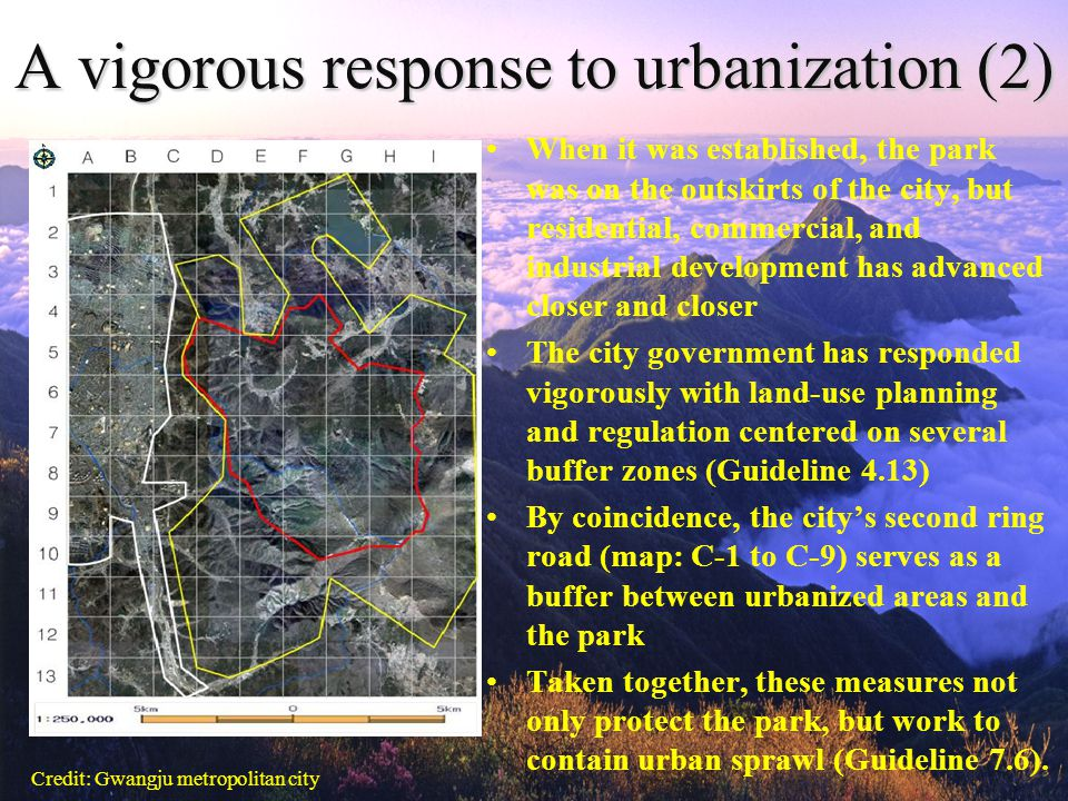 A vigorous response to urbanization (2) When it was established, the park was on the outskirts of the city, but residential, commercial, and industrial development has advanced closer and closer The city government has responded vigorously with land-use planning and regulation centered on several buffer zones (Guideline 4.13) By coincidence, the city's second ring road (map: C-1 to C-9) serves as a buffer between urbanized areas and the park Taken together, these measures not only protect the park, but work to contain urban sprawl (Guideline 7.6).