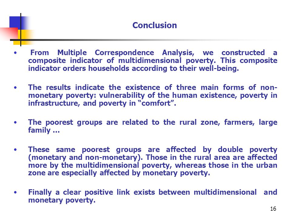 16 Conclusion From Multiple Correspondence Analysis, we constructed a composite indicator of multidimensional poverty.