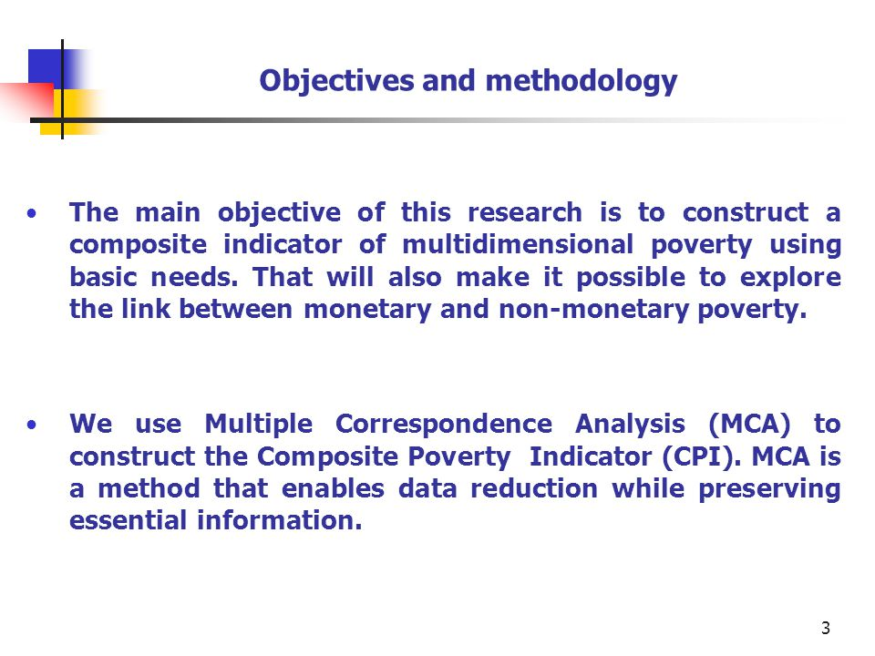 3 Objectives and methodology The main objective of this research is to construct a composite indicator of multidimensional poverty using basic needs.