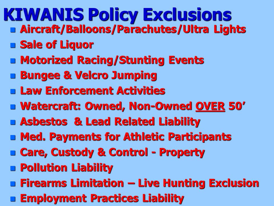 KIWANIS Policy Exclusions n Aircraft/Balloons/Parachutes/Ultra Lights n Sale of Liquor n Motorized Racing/Stunting Events n Bungee & Velcro Jumping n Law Enforcement Activities n Watercraft: Owned, Non-Owned OVER 50' n Asbestos & Lead Related Liability n Med.