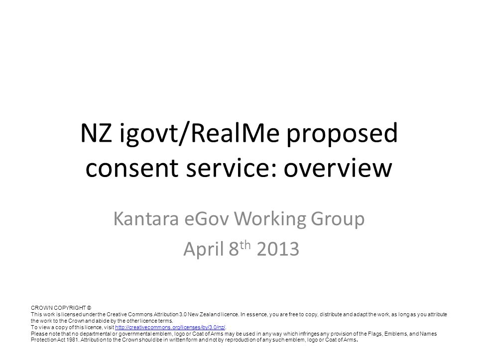 NZ igovt/RealMe proposed consent service: overview Kantara eGov Working Group April 8 th 2013 CROWN COPYRIGHT © This work is licensed under the Creati
