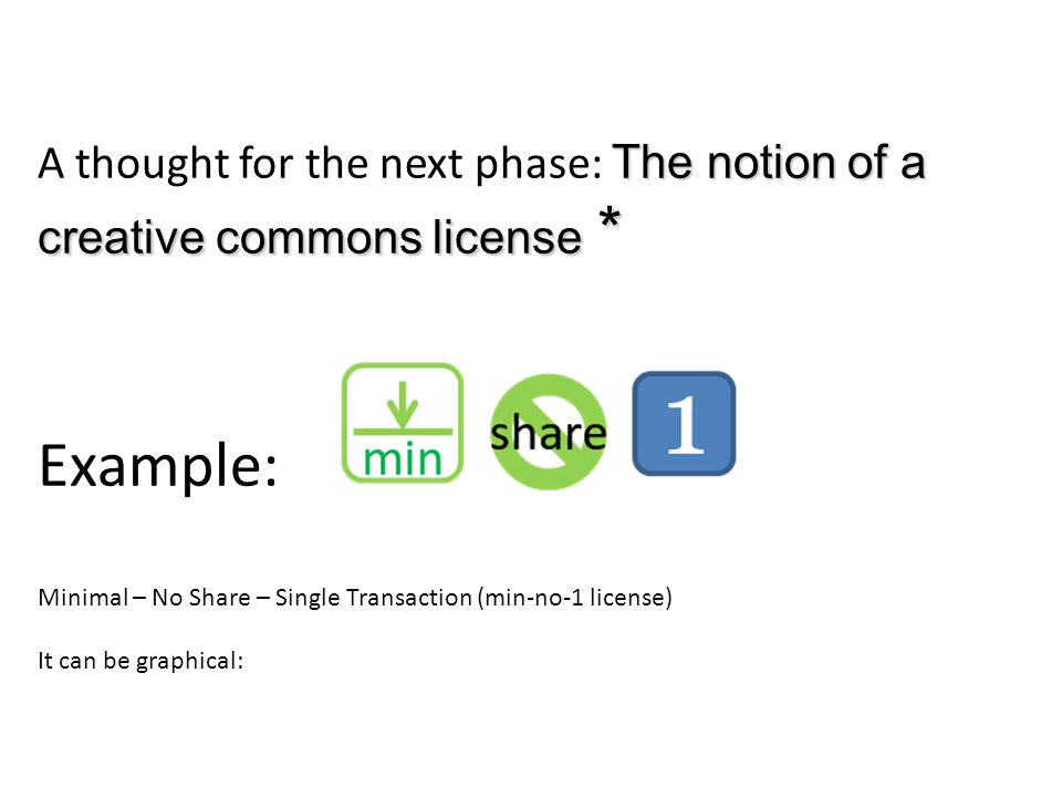 The notion of a creative commons license * A thought for the next phase: The notion of a creative commons license * Example: Minimal – No Share – Single Transaction (min-no-1 license) It can be graphical: