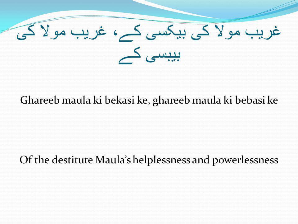 غریب مولا کی بیکسی کے، غریب مولا کی بیبسی کے Ghareeb maula ki bekasi ke, ghareeb maula ki bebasi ke Of the destitute Maula's helplessness and powerlessness