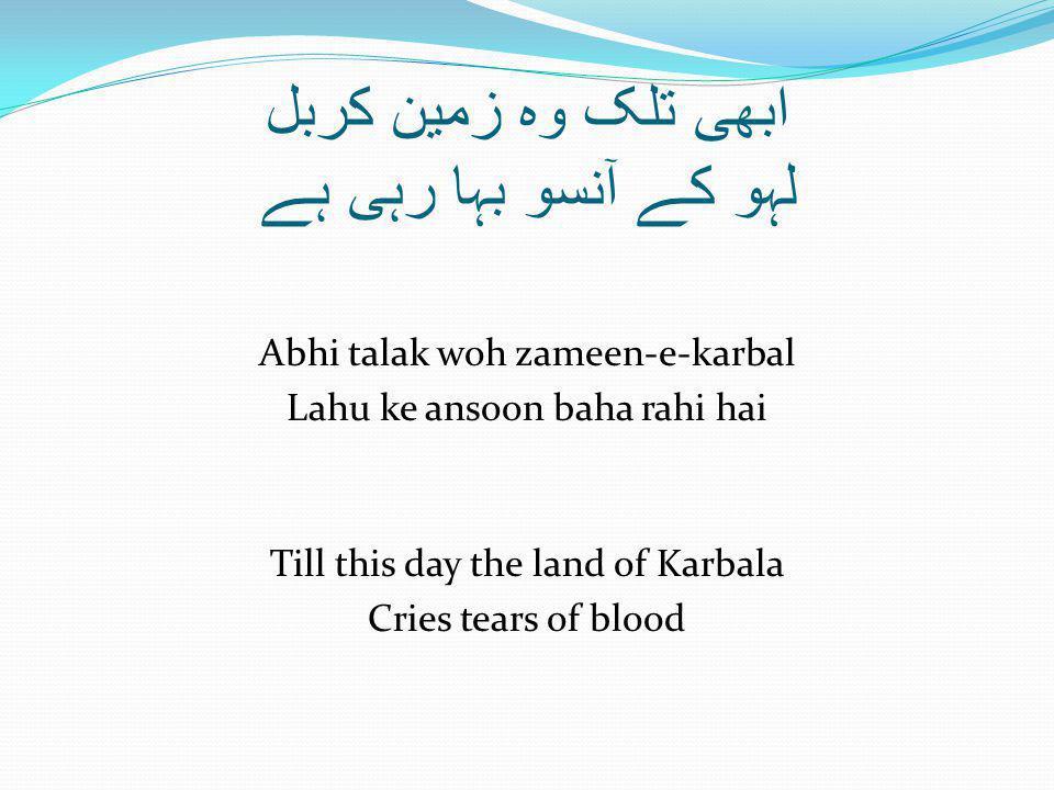 ابھی تلک وہ زمین کربل لہو کے آنسو بہا رہی ہے Abhi talak woh zameen-e-karbal Lahu ke ansoon baha rahi hai Till this day the land of Karbala Cries tears of blood