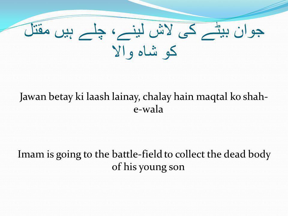 جوان بیٹے کی لاش لینے، چلے ہیں مقتل کو شاہ والا Jawan betay ki laash lainay, chalay hain maqtal ko shah- e-wala Imam is going to the battle-field to collect the dead body of his young son