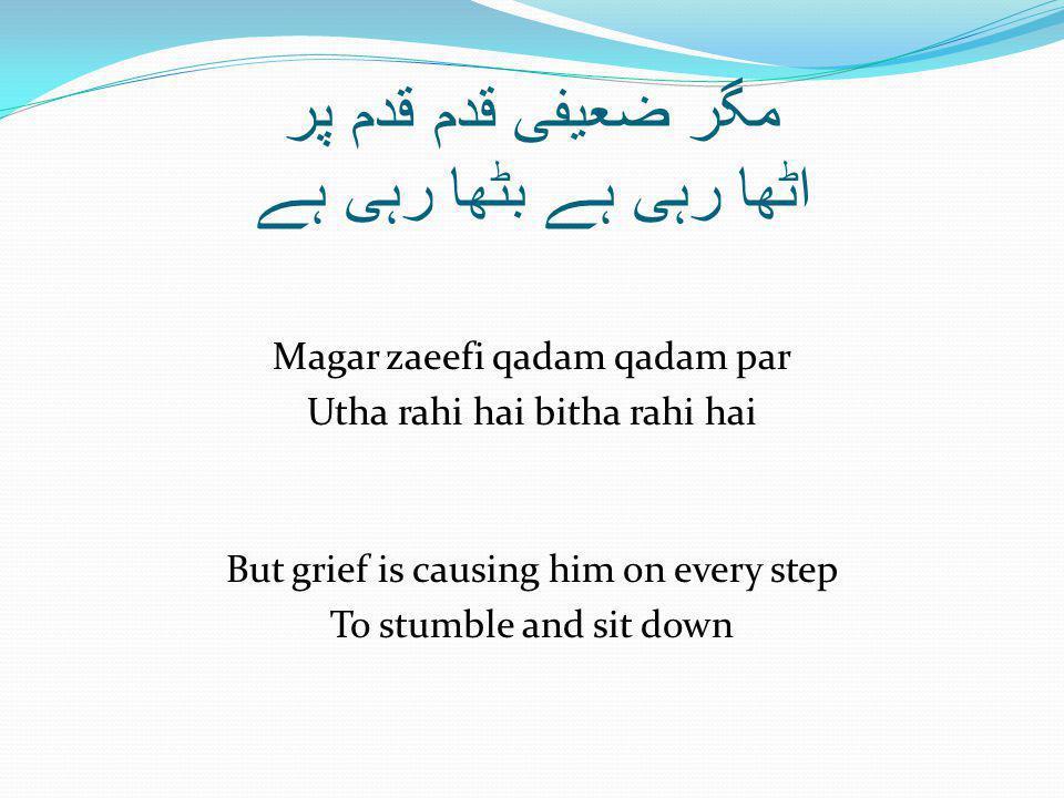 مگر ضعیفی قدم قدم پر اٹھا رہی ہے بٹھا رہی ہے Magar zaeefi qadam qadam par Utha rahi hai bitha rahi hai But grief is causing him on every step To stumble and sit down