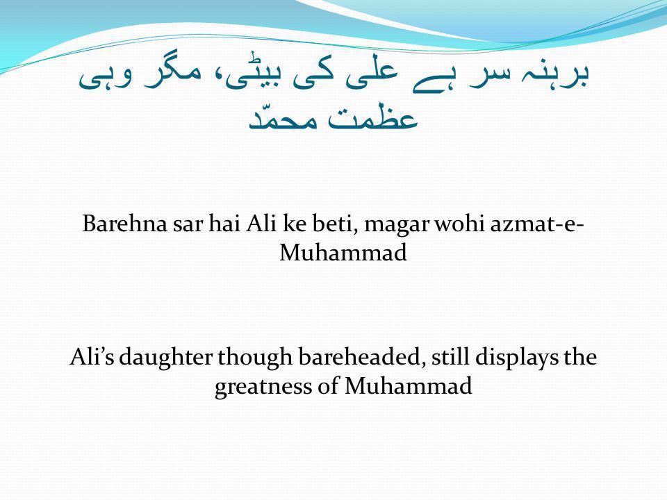 برہنہ سر ہے علی کی بیٹی، مگر وہی عظمت محمّد Barehna sar hai Ali ke beti, magar wohi azmat-e- Muhammad Ali's daughter though bareheaded, still displays the greatness of Muhammad