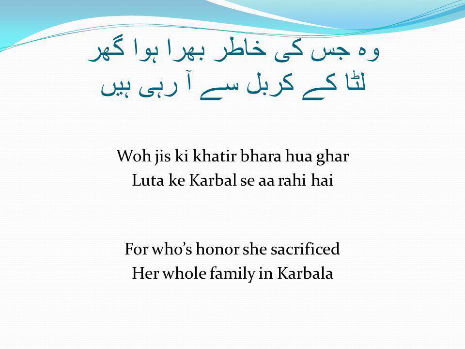 وہ جس کی خاطر بھرا ہوا گھر لٹا کے کربل سے آ رہی ہیں Woh jis ki khatir bhara hua ghar Luta ke Karbal se aa rahi hai For who's honor she sacrificed Her whole family in Karbala