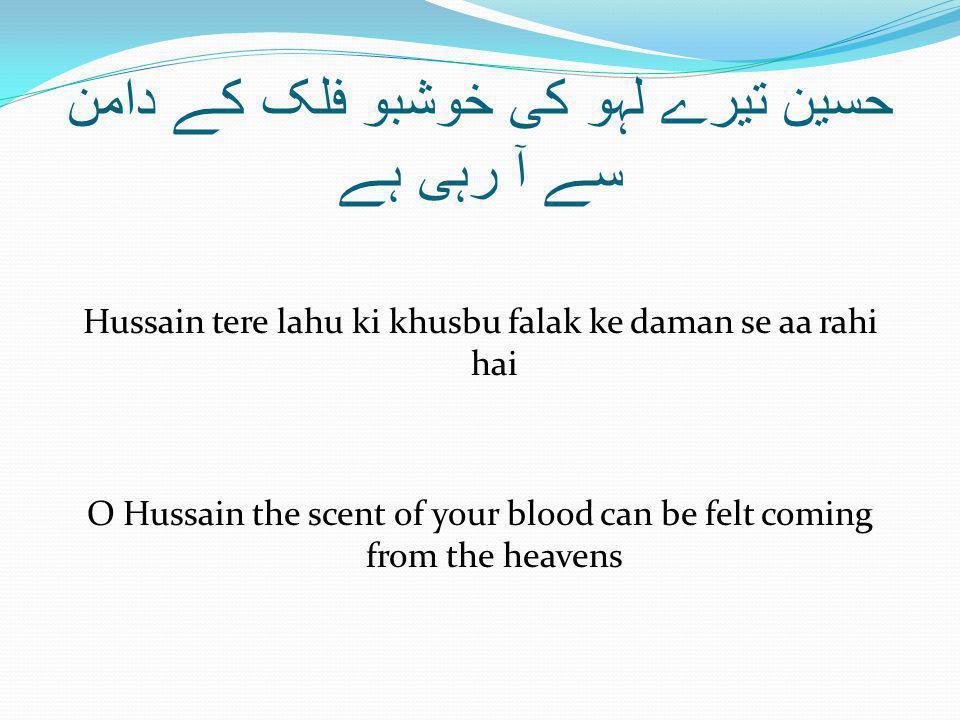 حسین تیرے لہو کی خوشبو فلک کے دامن سے آ رہی ہے Hussain tere lahu ki khusbu falak ke daman se aa rahi hai O Hussain the scent of your blood can be felt coming from the heavens
