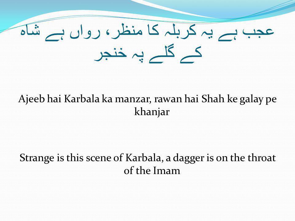 عجب ہے یہ کربلہ کا منظر، رواں ہے شاہ کے گلے پہ خنجر Ajeeb hai Karbala ka manzar, rawan hai Shah ke galay pe khanjar Strange is this scene of Karbala, a dagger is on the throat of the Imam